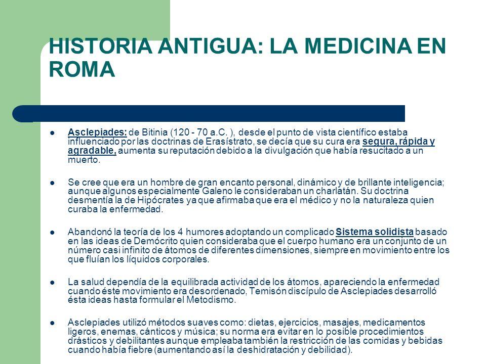 HISTORIA ANTIGUA: LA MEDICINA EN ROMA Asclepiades: de Bitinia (120 - 70 a.C. ), desde el punto de vista científico estaba influenciado por las doctrin