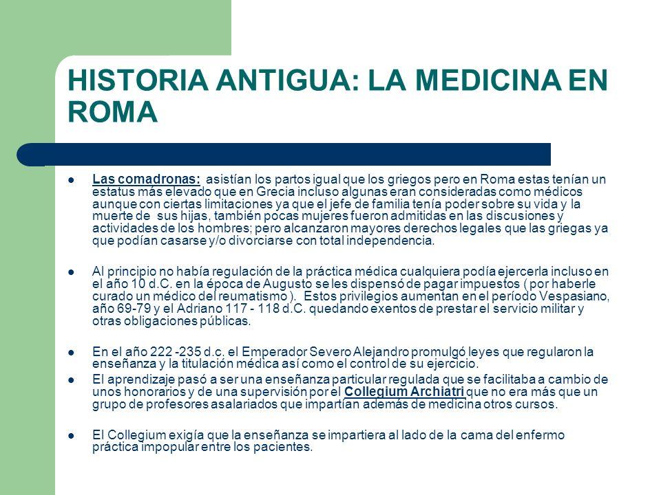 HISTORIA ANTIGUA: LA MEDICINA EN ROMA Las comadronas: asistían los partos igual que los griegos pero en Roma estas tenían un estatus más elevado que e