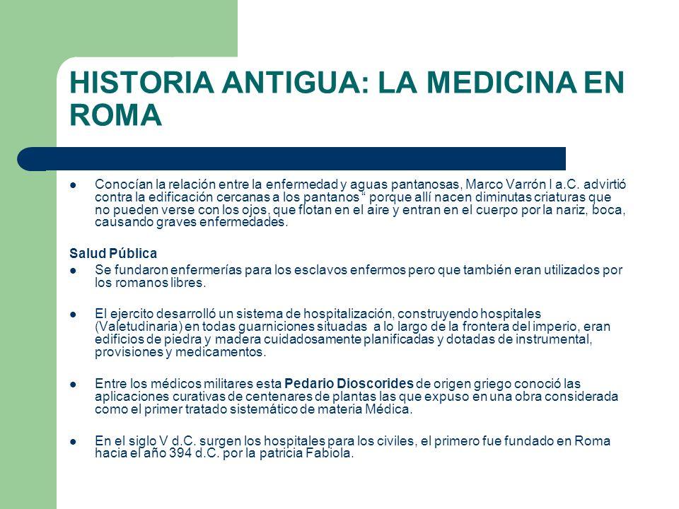HISTORIA ANTIGUA: LA MEDICINA EN ROMA Conocían la relación entre la enfermedad y aguas pantanosas, Marco Varrón I a.C. advirtió contra la edificación