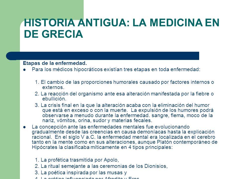 HISTORIA ANTIGUA: LA MEDICINA EN DE GRECIA Etapas de la enfermedad. Para los médicos hipocráticos existían tres etapas en toda enfermedad: 1. El cambi