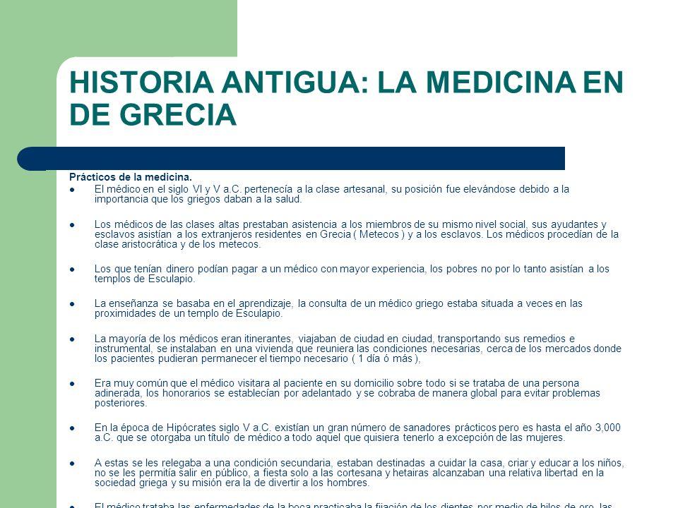 HISTORIA ANTIGUA: LA MEDICINA EN DE GRECIA Prácticos de la medicina. El médico en el siglo VI y V a.C. pertenecía a la clase artesanal, su posición fu