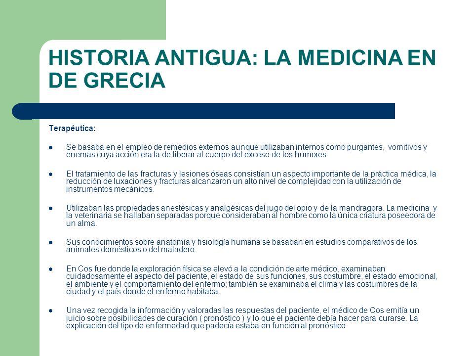 HISTORIA ANTIGUA: LA MEDICINA EN DE GRECIA Terapéutica: Se basaba en el empleo de remedios externos aunque utilizaban internos como purgantes, vomitiv