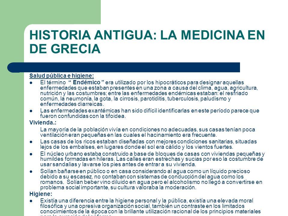 HISTORIA ANTIGUA: LA MEDICINA EN DE GRECIA Salud pública e higiene: El término Endémico era utilizado por los hipocráticos para designar aquellas enfe