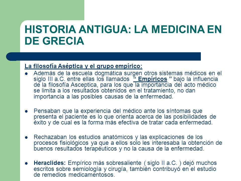 HISTORIA ANTIGUA: LA MEDICINA EN DE GRECIA La filosofía Aséptica y el grupo empírico: Además de la escuela dogmática surgen otros sistemas médicos en
