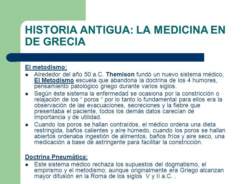 HISTORIA ANTIGUA: LA MEDICINA EN DE GRECIA El metodismo: Alrededor del año 50 a.C. Themison fundó un nuevo sistema médico, El Metodismo escuela que ab