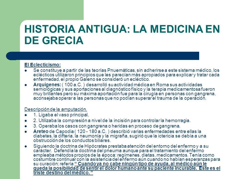 HISTORIA ANTIGUA: LA MEDICINA EN DE GRECIA El Eclecticismo: Se constituye a partir de las teorías Pnuemáticas, sin adherirse a este sistema médico, lo