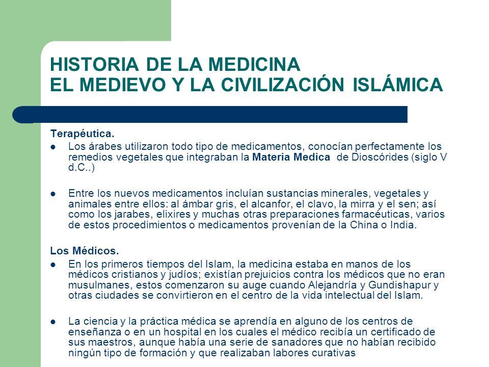 HISTORIA DE LA MEDICINA EL MEDIEVO Y LA CIVILIZACIÓN ISLÁMICA Terapéutica. Los árabes utilizaron todo tipo de medicamentos, conocían perfectamente los