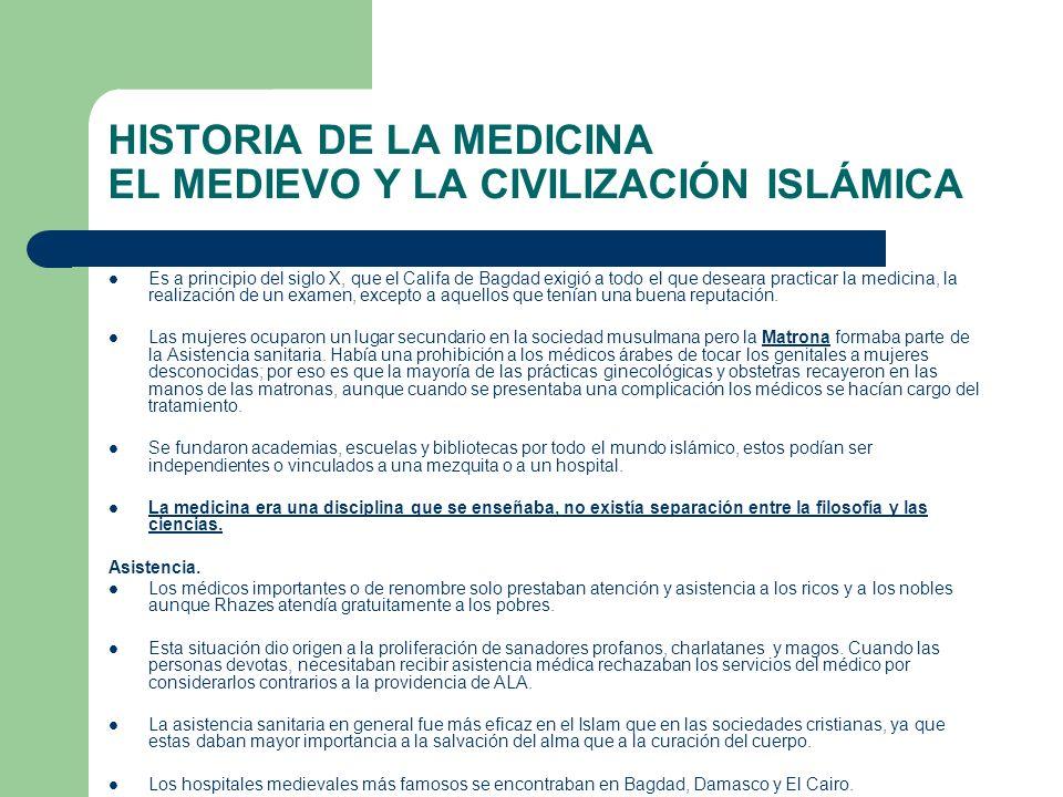 HISTORIA DE LA MEDICINA EL MEDIEVO Y LA CIVILIZACIÓN ISLÁMICA Es a principio del siglo X, que el Califa de Bagdad exigió a todo el que deseara practic