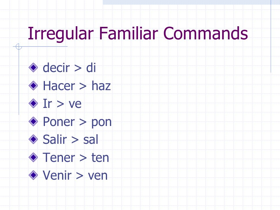 Familiar Commands: used with people you know – to give instructions/directions The affirmative familiar (tú) commands take the regular Ud. form of the