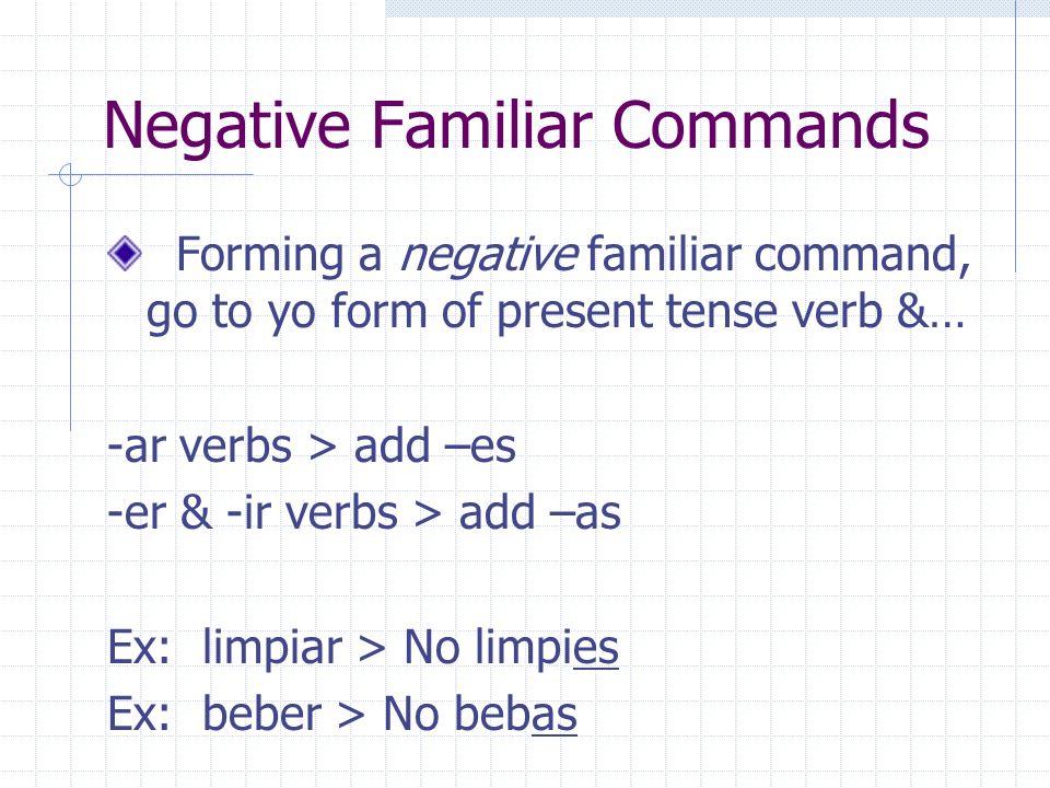 Irregular Familiar Commands decir > di Hacer > haz Ir > ve Poner > pon Salir > sal Tener > ten Venir > ven