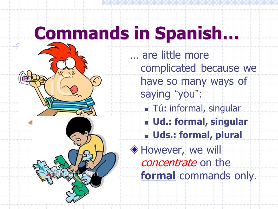Commands in Spanish… … are little more complicated because we have so many ways of saying you : Tú: informal, singular Ud.: formal, singular Uds.: formal, plural However, we will concentrate on the formal commands only.