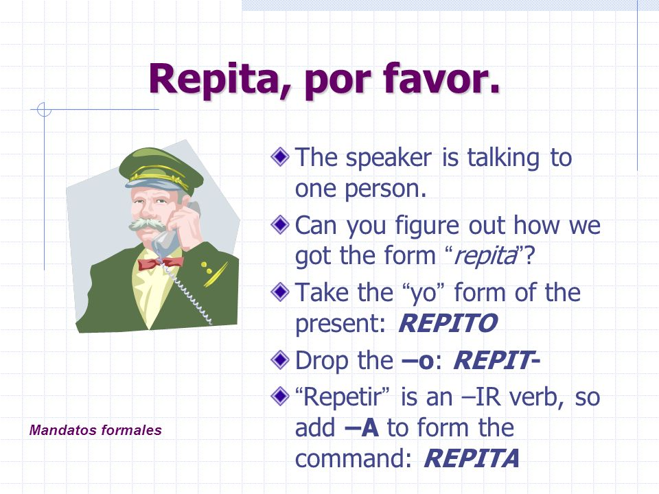 Repita, por favor.The speaker is talking to one person.