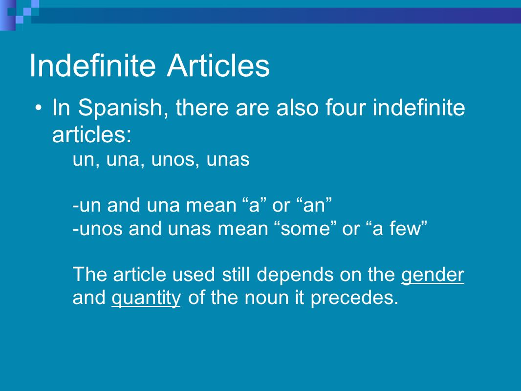 Indefinite Articles In Spanish, there are also four indefinite articles: un, una, unos, unas -un and una mean a or an -unos and unas mean some or a few The article used still depends on the gender and quantity of the noun it precedes.