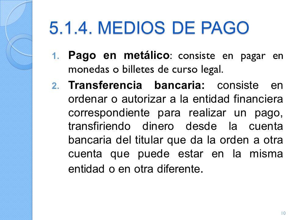 5.1.4. MEDIOS DE PAGO 1. Pago en metálico : consiste en pagar en monedas o billetes de curso legal. 2. Transferencia bancaria: consiste en ordenar o a