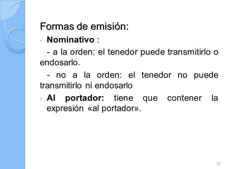 Formas de emisión: - Nominativo : - a la orden: el tenedor puede transmitirlo o endosarlo. - no a la orden: el tenedor no puede transmitirlo ni endosa