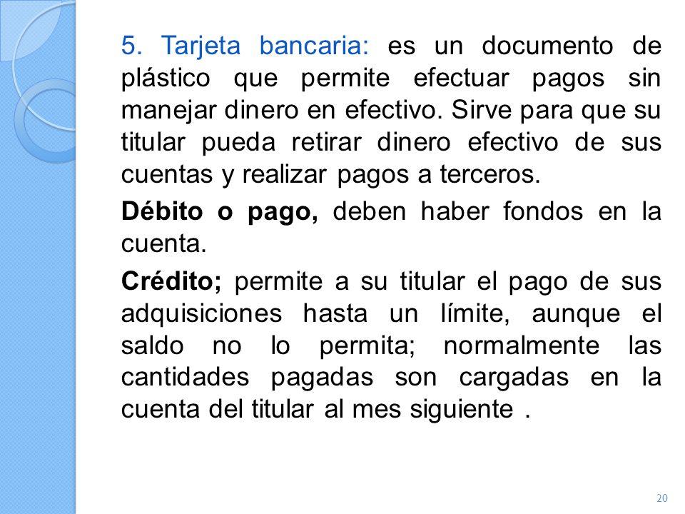 5. Tarjeta bancaria: es un documento de plástico que permite efectuar pagos sin manejar dinero en efectivo. Sirve para que su titular pueda retirar di