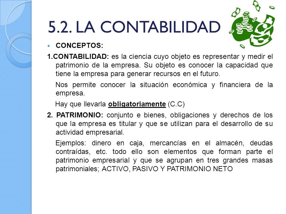 5.2. LA CONTABILIDAD CONCEPTOS: 1.CONTABILIDAD: es la ciencia cuyo objeto es representar y medir el patrimonio de la empresa. Su objeto es conocer la