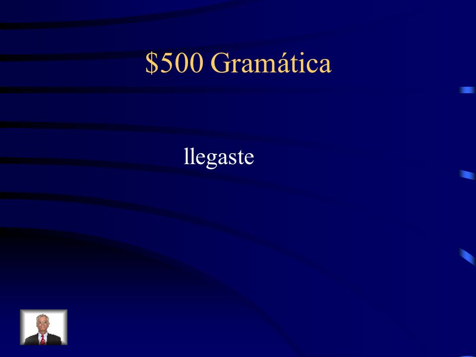 $500 Gramática Fill in the blank with the correct preterite form of the verb in parenthesis. Tú ________ (llegar) a la casa a las ocho.