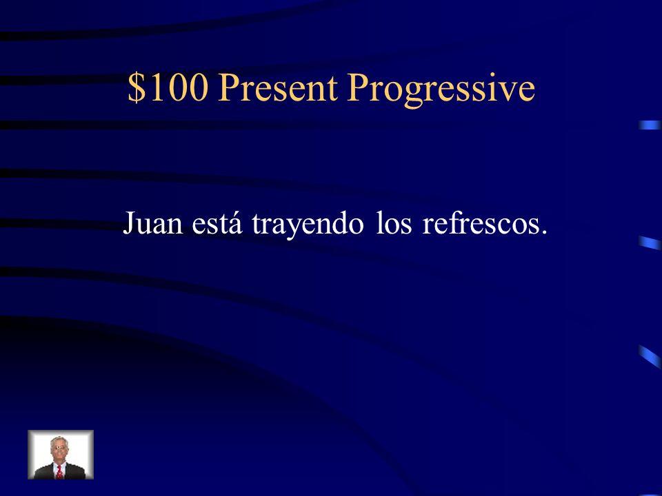 $100 Present Progressive Change the present tense to the present progressive. Juan trae los refrescos