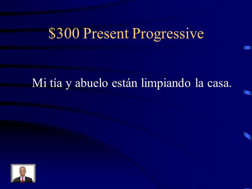 $300 Present Progressive Change the present tense to the present progressive. Mi tía y abuelo limpian la casa.