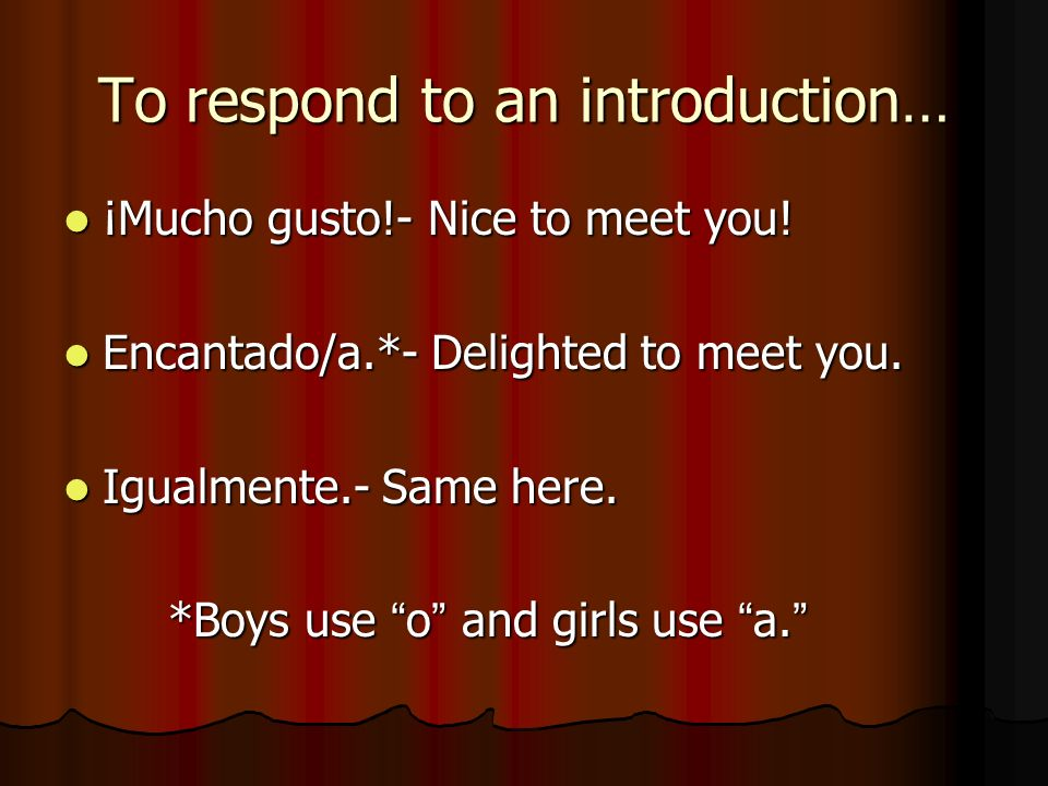 To respond to an introduction… ¡Mucho gusto!- Nice to meet you! ¡Mucho gusto!- Nice to meet you! Encantado/a.*- Delighted to meet you. Encantado/a.*-