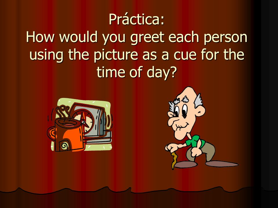 Práctica: How would you greet each person using the picture as a cue for the time of day?