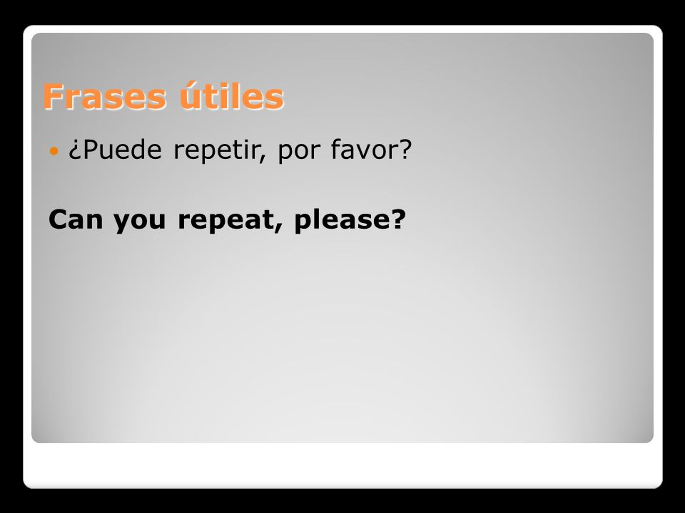 Frases útiles ¿Puede repetir, por favor? Can you repeat, please?