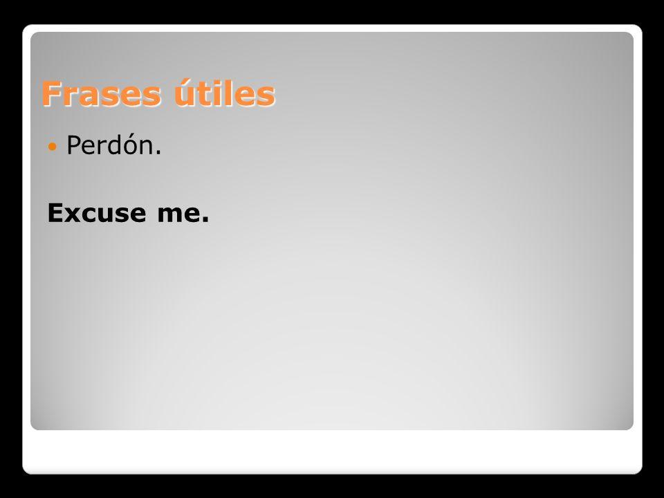 Frases útiles Perdón. Excuse me.