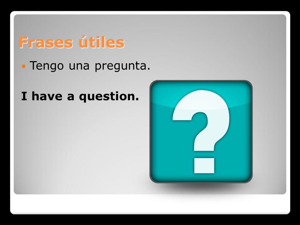 Frases útiles Tengo una pregunta. I have a question.