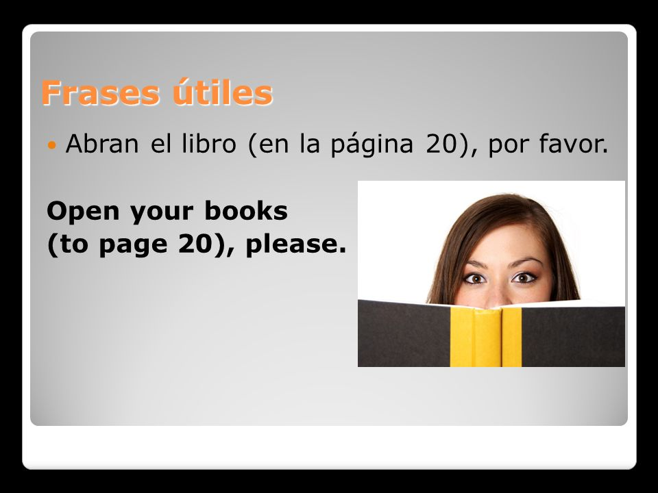Frases útiles Abran el libro (en la página 20), por favor. Open your books (to page 20), please.