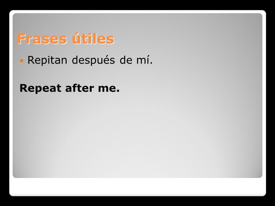 Frases útiles Repitan después de mí. Repeat after me.