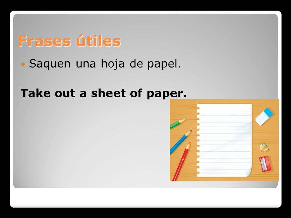 Frases útiles Saquen una hoja de papel. Take out a sheet of paper.