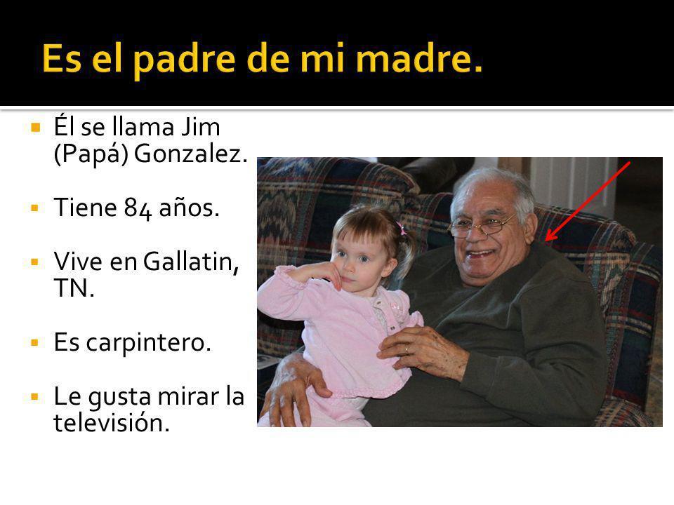 Él se llama Jim (Papá) Gonzalez. Tiene 84 años. Vive en Gallatin, TN.