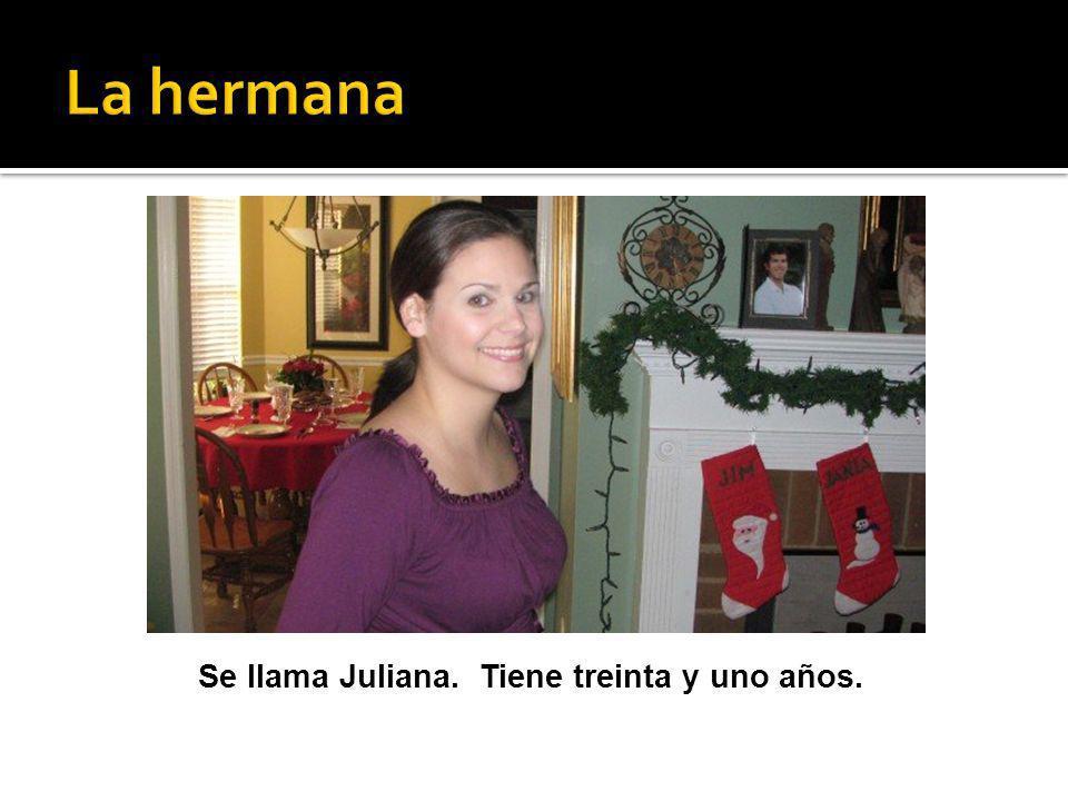 Se llama Juliana. Tiene treinta y uno años.