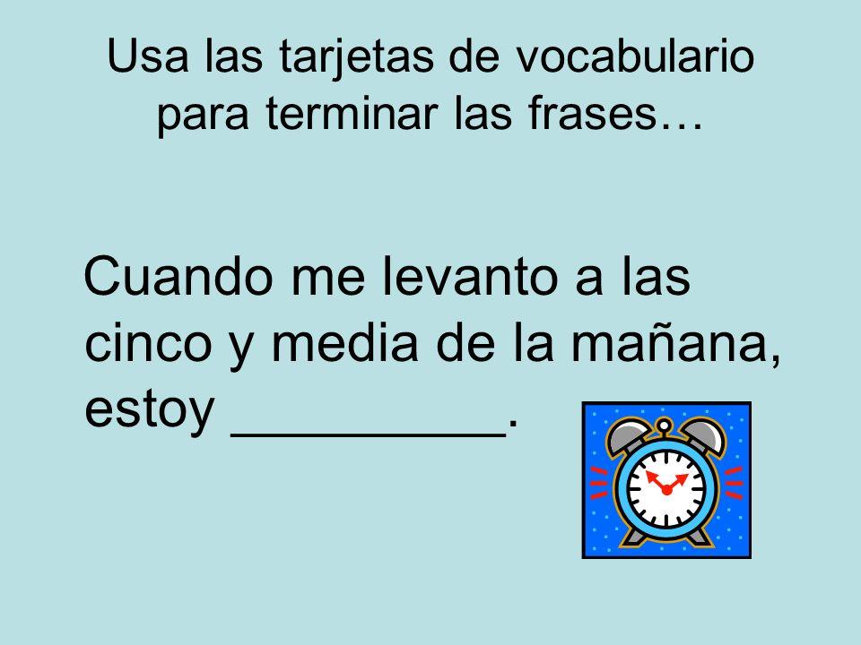 Usa las tarjetas de vocabulario para terminar las frases… Cuando me levanto a las cinco y media de la mañana, estoy _________.