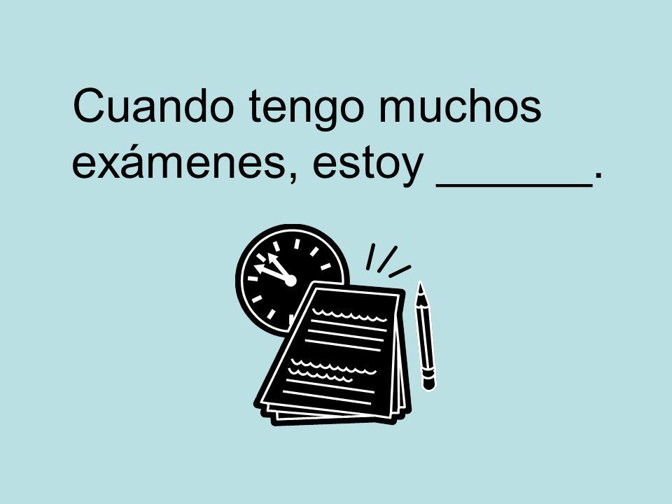 Cuando tengo muchos exámenes, estoy ______.
