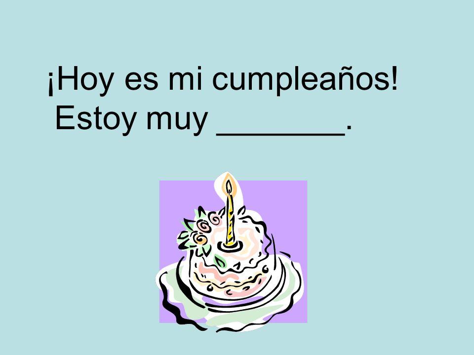 ¡Hoy es mi cumpleaños! Estoy muy _______.