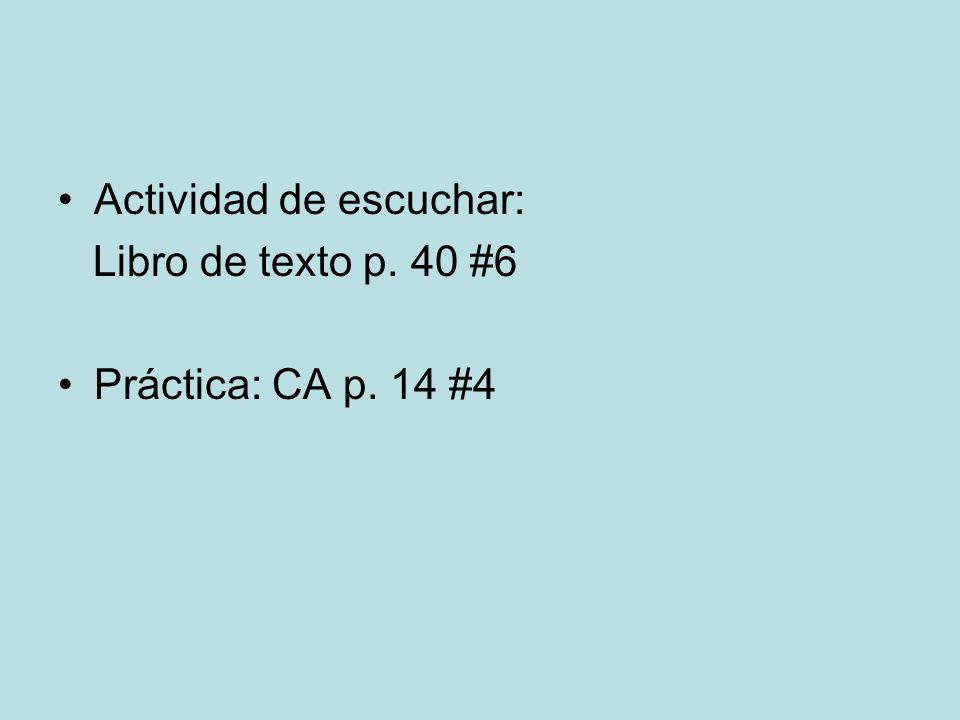 Actividad de escuchar: Libro de texto p. 40 #6 Práctica: CA p. 14 #4