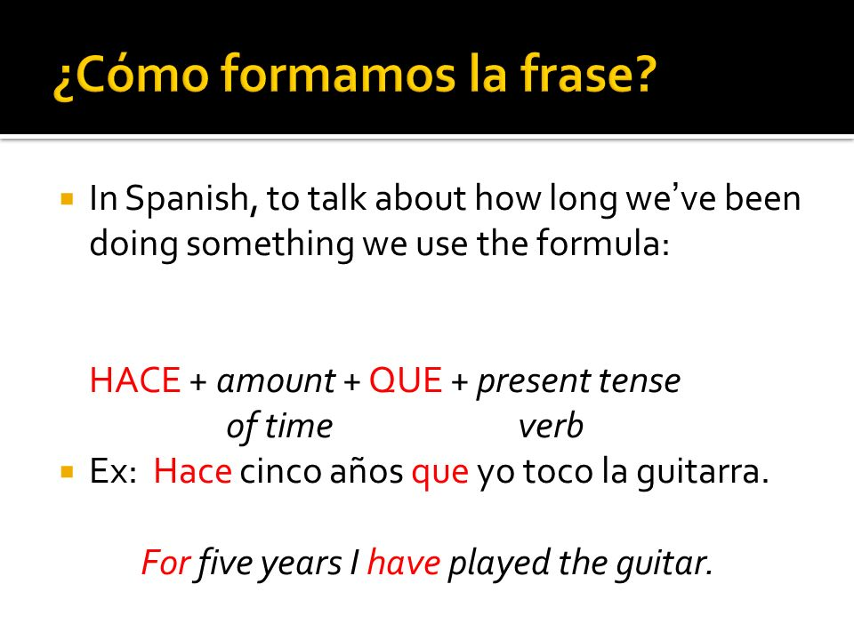 In Spanish, to talk about how long weve been doing something we use the formula: HACE + amount + QUE + present tense of time verb Ex: Hace cinco años