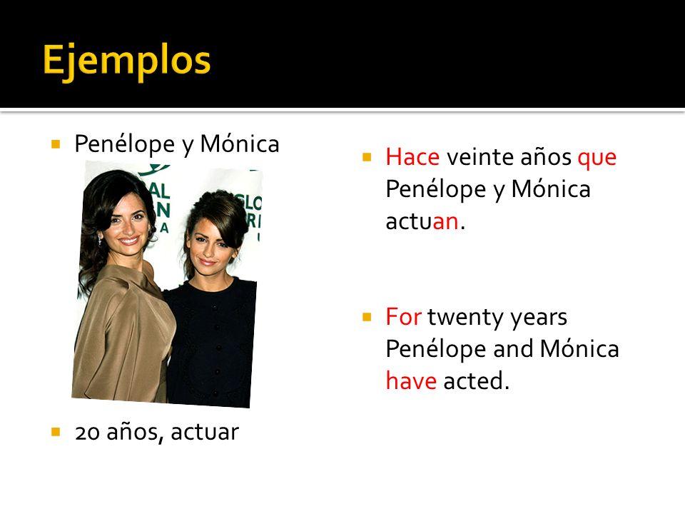 Penélope y Mónica 20 años, actuar Hace veinte años que Penélope y Mónica actuan. For twenty years Penélope and Mónica have acted.