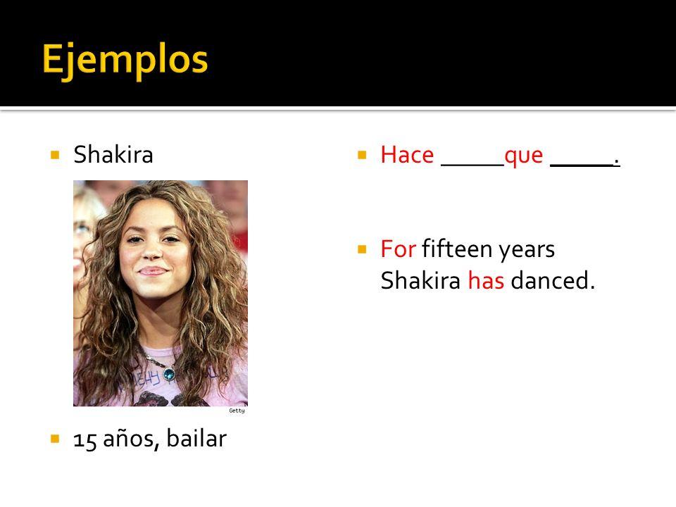 Shakira 15 años, bailar Hace _____que _____. For fifteen years Shakira has danced.
