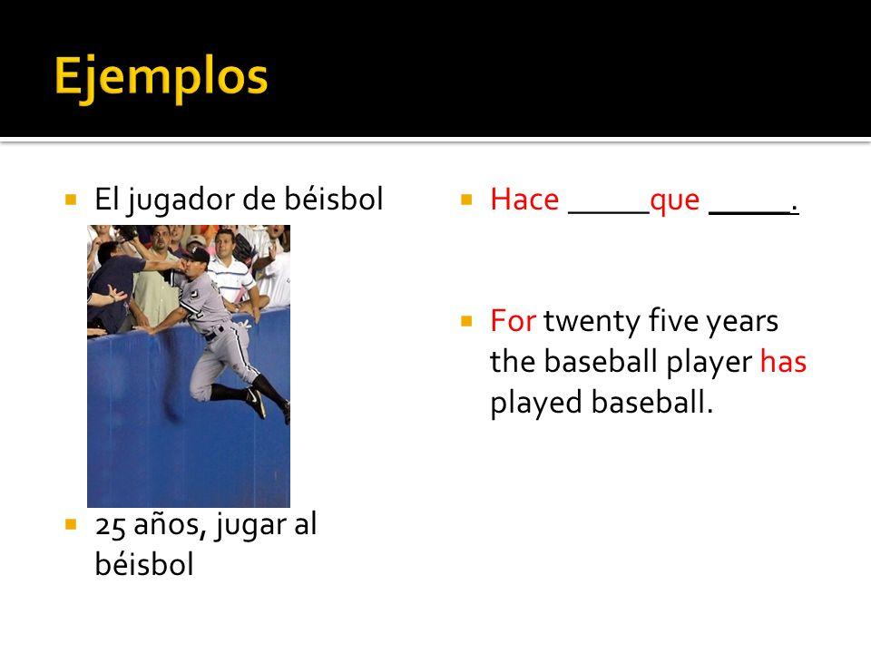 El jugador de béisbol 25 años, jugar al béisbol Hace _____que _____. For twenty five years the baseball player has played baseball.