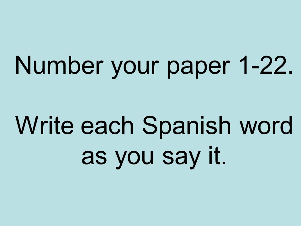 Number your paper 1-22. Write each Spanish word as you say it.