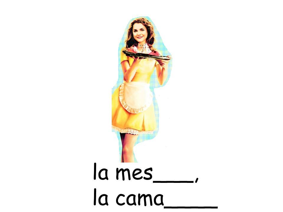 la mes___, la cama____
