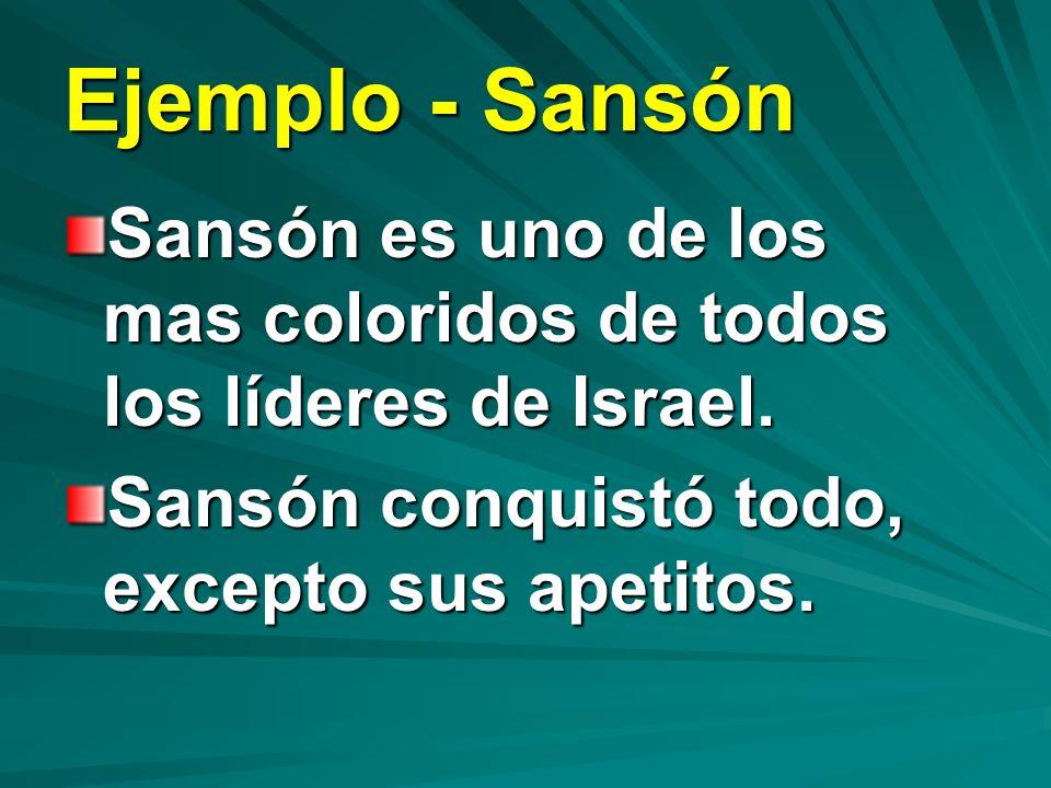 Ejemplo - Sansón Sansón es uno de los mas coloridos de todos los líderes de Israel. Sansón conquistó todo, excepto sus apetitos.