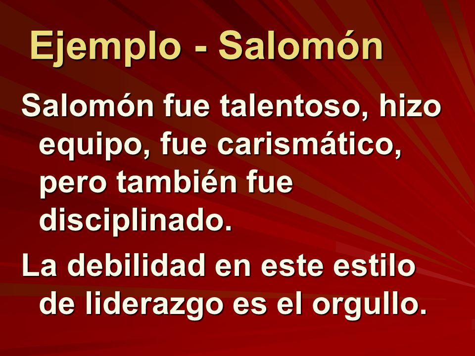 Ejemplo - Salomón Salomón fue talentoso, hizo equipo, fue carismático, pero también fue disciplinado. La debilidad en este estilo de liderazgo es el o