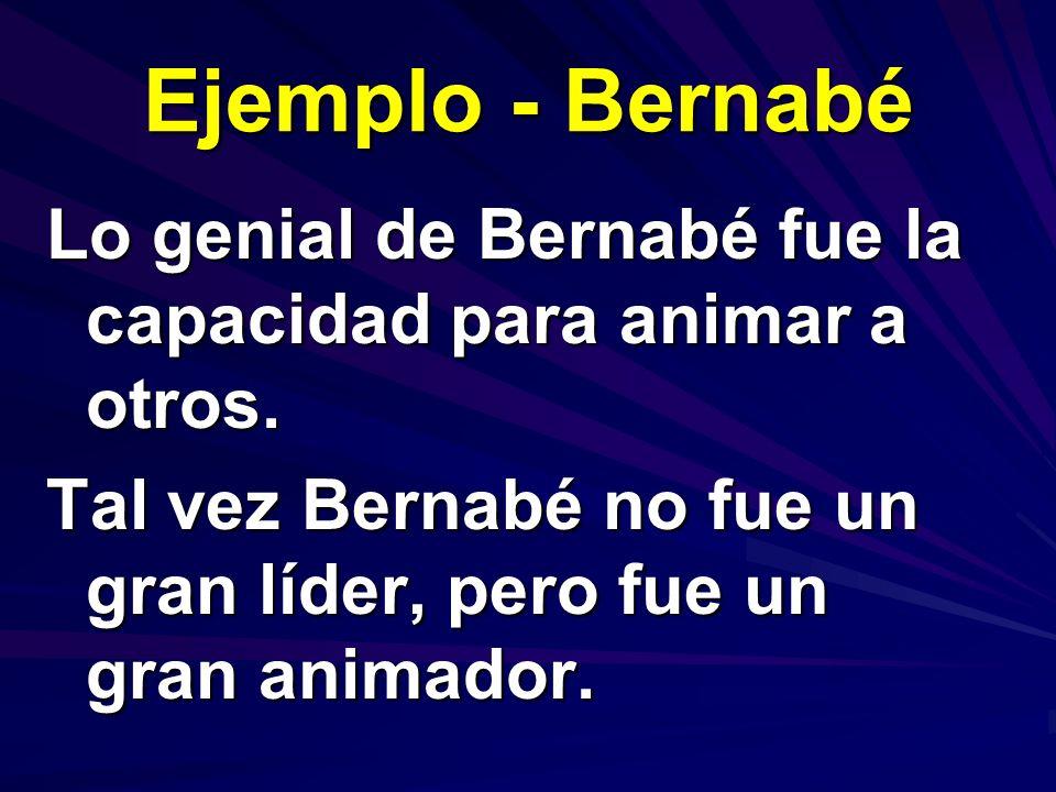 Ejemplo - Bernabé Lo genial de Bernabé fue la capacidad para animar a otros. Tal vez Bernabé no fue un gran líder, pero fue un gran animador.