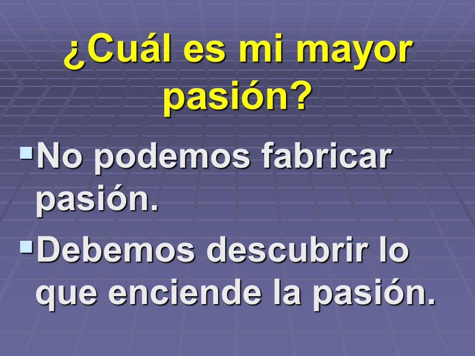 ¿Cuál es mi mayor pasión? No podemos fabricar pasión. No podemos fabricar pasión. Debemos descubrir lo que enciende la pasión. Debemos descubrir lo qu
