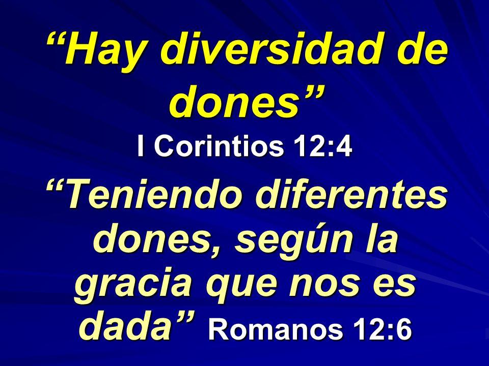 Hay diversidad de dones I Corintios 12:4 Teniendo diferentes dones, según la gracia que nos es dada Romanos 12:6