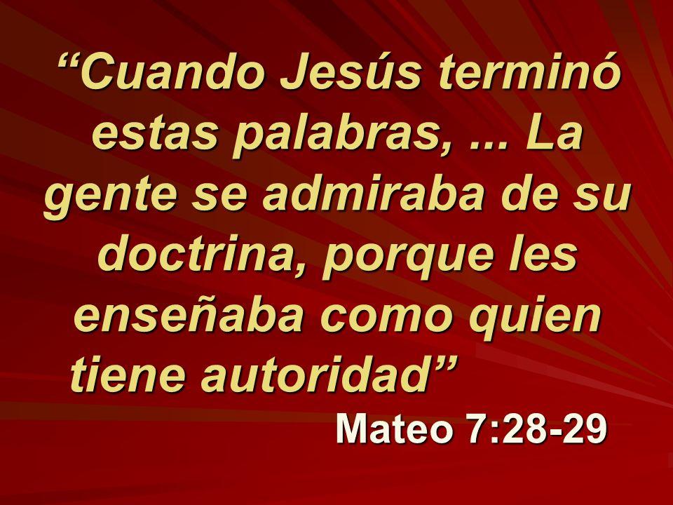 Cuando Jesús terminó estas palabras,... La gente se admiraba de su doctrina, porque les enseñaba como quien tiene autoridad Mateo 7:28-29